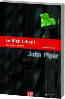 John Piper: Endlich leben! - Wiedergeburt zum neuen Leben