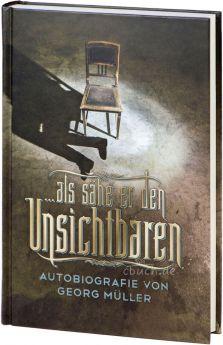 Georg Müller: … als sähe er den Unsichtbaren - Autobiografie
