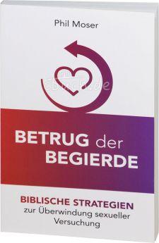 Phil Moser: Betrug der Begierde - Biblische Strategien zur Überwindung sexueller Versuchung