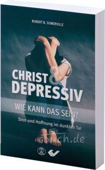 Robert B. Somerville: Christ und depressiv - wie kann das sein? - Sinn und Hoffnung im dunklen Tal