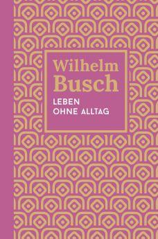 Wilhelm Busch: Leben ohne Alltag