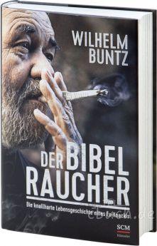 Wilhelm Buntz: Der Bibelraucher - Die knallharte Lebensgeschichte eines Ex-Knackis