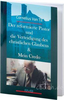 Cornelius van Til: Der reformierte Pastor und die Verteidigung des christlichen Glaubens & Mein Credo
