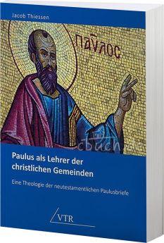 Jacob Thiessen: Paulus als Lehrer der christlichen Gemeinden Eine Theologie der neutestamentlichen Paulusbriefe