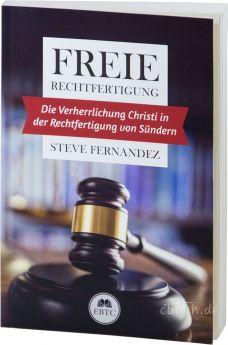 Steve Fernandez: Freie Rechtfertigung - Die Verherrlichung Christi in der Rechtfertigung von Sünden