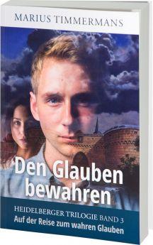 Marius Timmermans: Den Glauben bewahren. Auf der Reise zum wahren Glauben - Heidelberger Trilogie Band 3
