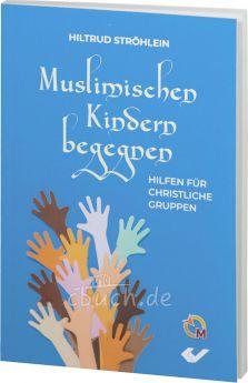 Hiltrud Ströhlein: Muslimischen Kindern begegnen - Hilfen für christliche Gruppen
