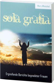 Whelchel: Sola Gratia - Ergreifende Berichte begnadeter Frauen