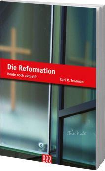 Carl R. Trueman: Die Reformation - Heute noch aktuell?
