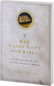 Andreas Münch: Der wahre Gott der Bibel - Über Gottes Wesen und Werke