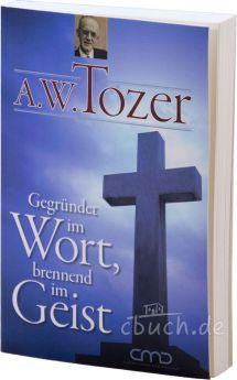 A.W. Tozer: Gegründet im Wort, brennend im Geist