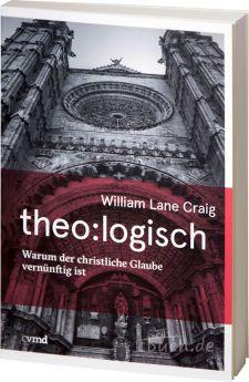 Craig: theo:logisch - Warum der christliche Glaube vernünftig ist