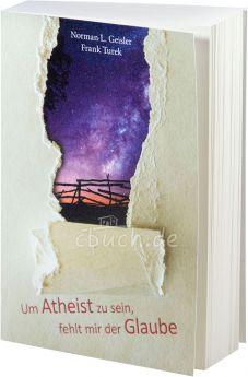 Norman L. Geisler, Frank Turek: Um Atheist zu sein, fehlt mir der Glaube