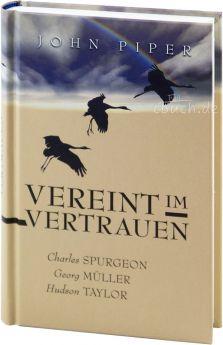 John Piper: Vereint im Vertrauen - Charles Spurgeon, Georg Müller, Hudson Taylor
