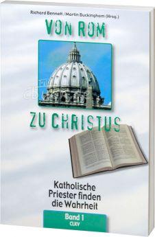 Richard Bennett: Von Rom zu Christus - Band 1 - Katholische Priester finden die Wahrheit
