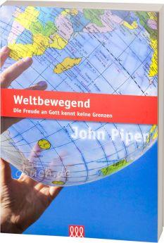 John Piper: Weltbewegend - Die Freude an Gott kennt keine Grenzen