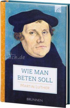 Martin Luther: Wie man beten soll